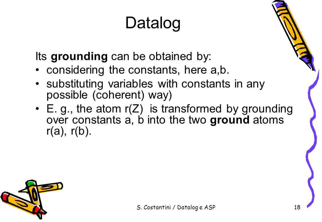 S. Costantini / Datalog e ASP18 Datalog Its grounding can be obtained by: considering the constants, here a,b. substituting variables with constants i