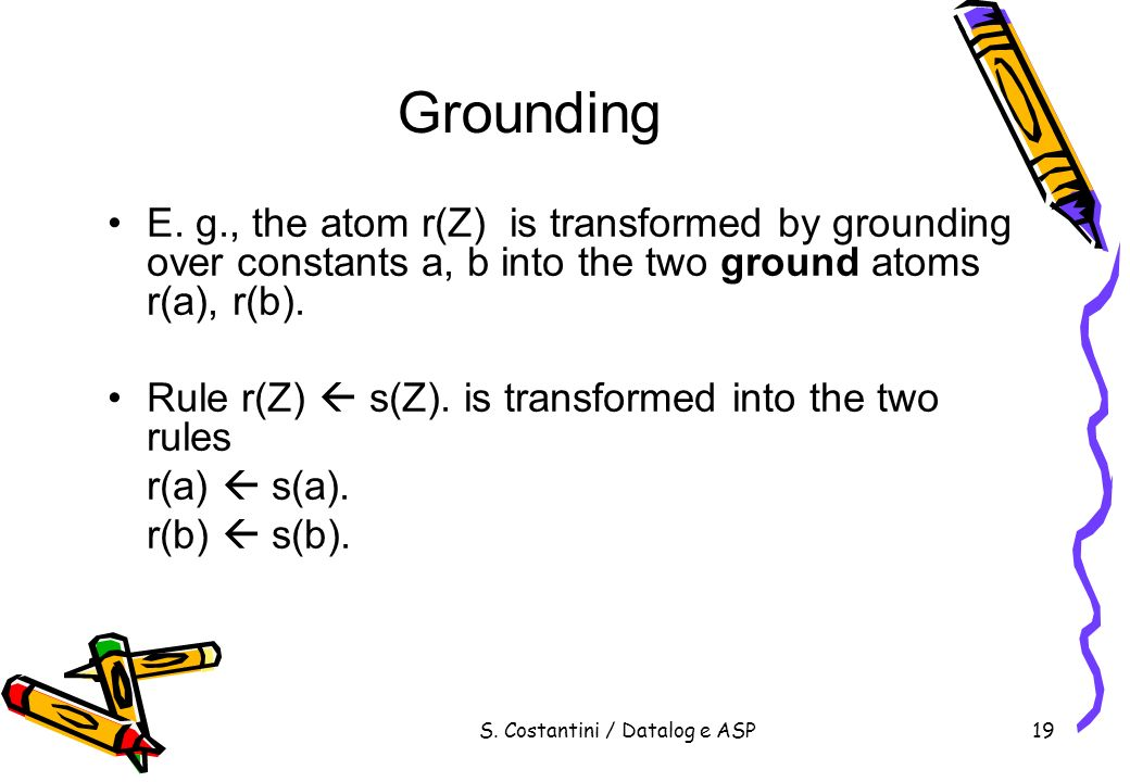 S. Costantini / Datalog e ASP19 Grounding E. g., the atom r(Z) is transformed by grounding over constants a, b into the two ground atoms r(a), r(b). R