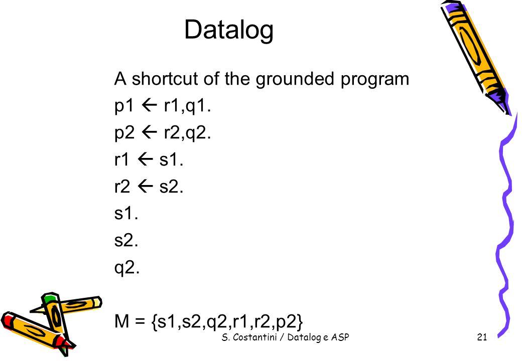 S. Costantini / Datalog e ASP21 Datalog A shortcut of the grounded program p1 r1,q1. p2 r2,q2. r1 s1. r2 s2. s1. s2. q2. M = {s1,s2,q2,r1,r2,p2}