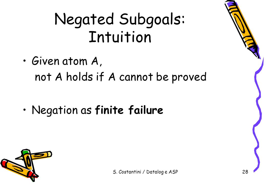 S. Costantini / Datalog e ASP28 Negated Subgoals: Intuition Given atom A, not A holds if A cannot be proved Negation as finite failure