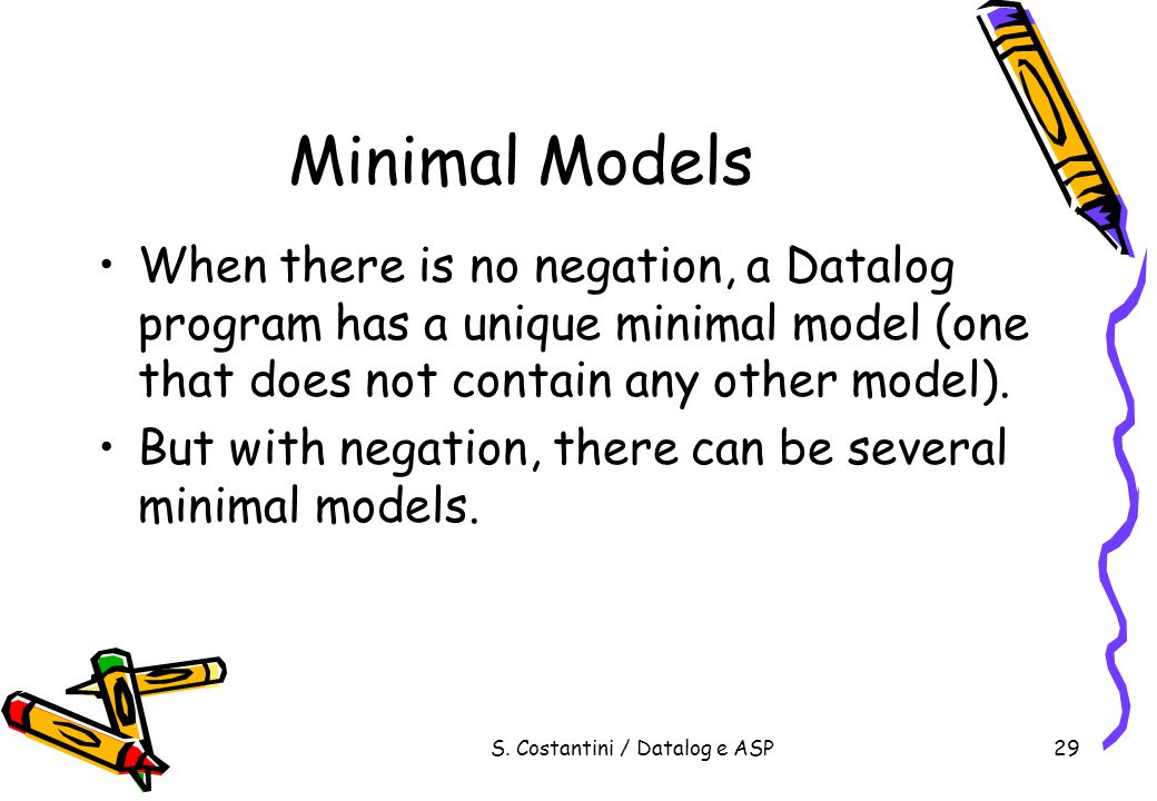 S. Costantini / Datalog e ASP29 Minimal Models When there is no negation, a Datalog program has a unique minimal model (one that does not contain any