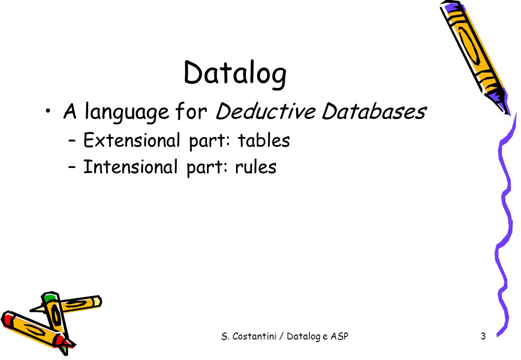 S. Costantini / Datalog e ASP3 Datalog A language for Deductive Databases –Extensional part: tables –Intensional part: rules