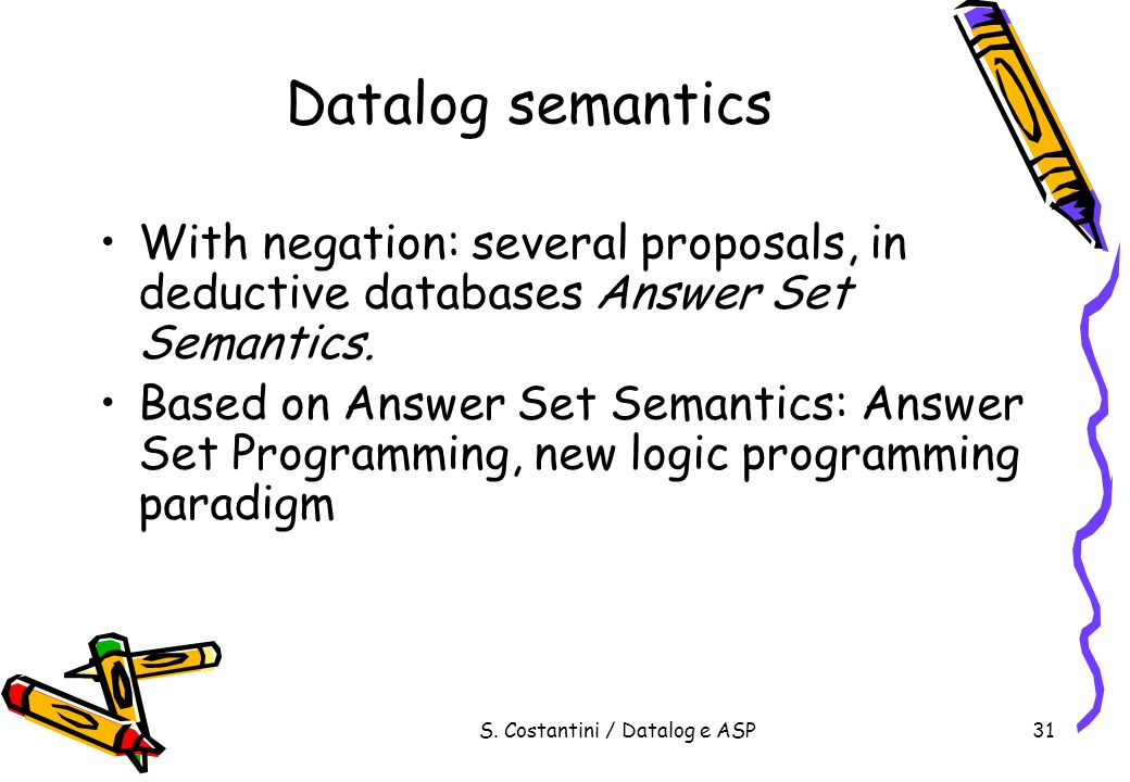 S. Costantini / Datalog e ASP31 Datalog semantics With negation: several proposals, in deductive databases Answer Set Semantics. Based on Answer Set S