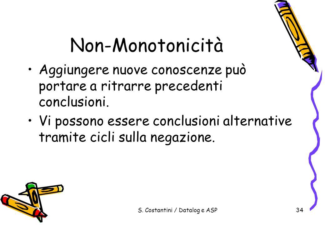 S. Costantini / Datalog e ASP34 Non-Monotonicità Aggiungere nuove conoscenze può portare a ritrarre precedenti conclusioni. Vi possono essere conclusi