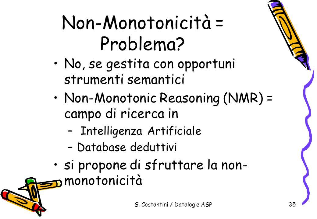 S. Costantini / Datalog e ASP35 Non-Monotonicità = Problema? No, se gestita con opportuni strumenti semantici Non-Monotonic Reasoning (NMR) = campo di