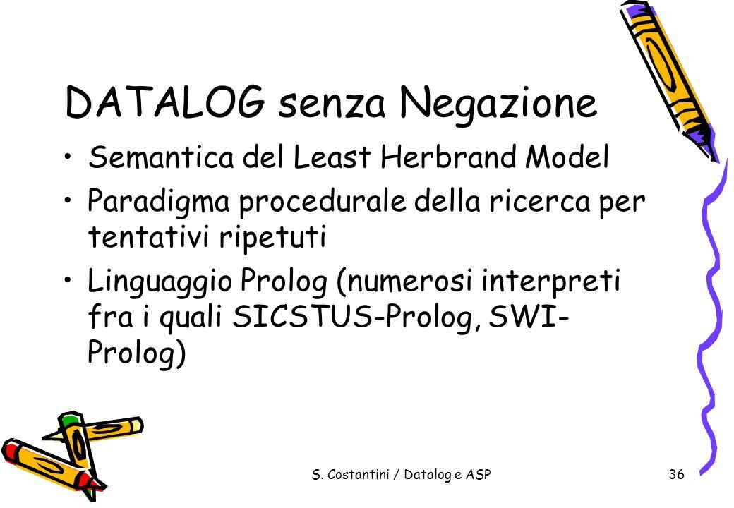 S. Costantini / Datalog e ASP36 DATALOG senza Negazione Semantica del Least Herbrand Model Paradigma procedurale della ricerca per tentativi ripetuti