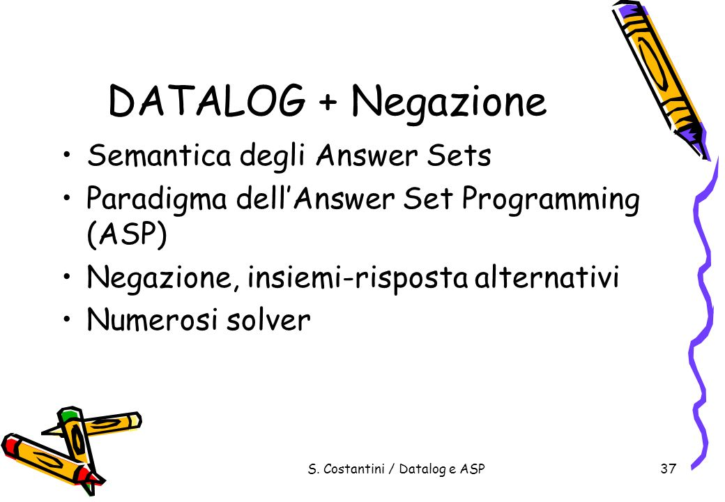 S. Costantini / Datalog e ASP37 DATALOG + Negazione Semantica degli Answer Sets Paradigma dellAnswer Set Programming (ASP) Negazione, insiemi-risposta