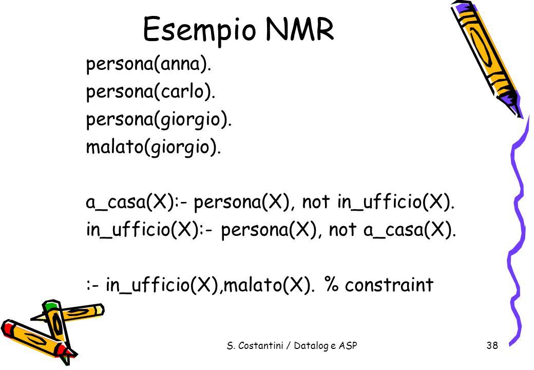 S. Costantini / Datalog e ASP38 Esempio NMR persona(anna). persona(carlo). persona(giorgio). malato(giorgio). a_casa(X):- persona(X), not in_ufficio(X