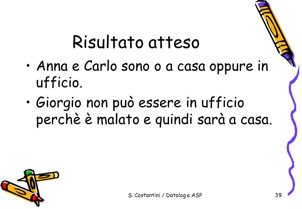 S. Costantini / Datalog e ASP39 Risultato atteso Anna e Carlo sono o a casa oppure in ufficio. Giorgio non può essere in ufficio perchè è malato e qui