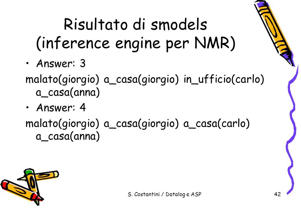 S. Costantini / Datalog e ASP42 Risultato di smodels (inference engine per NMR) Answer: 3 malato(giorgio) a_casa(giorgio) in_ufficio(carlo) a_casa(ann