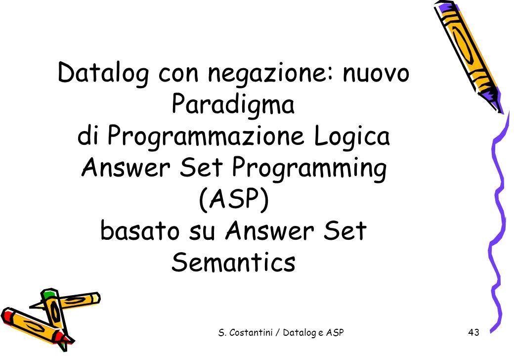 S. Costantini / Datalog e ASP43 Datalog con negazione: nuovo Paradigma di Programmazione Logica Answer Set Programming (ASP) basato su Answer Set Sema