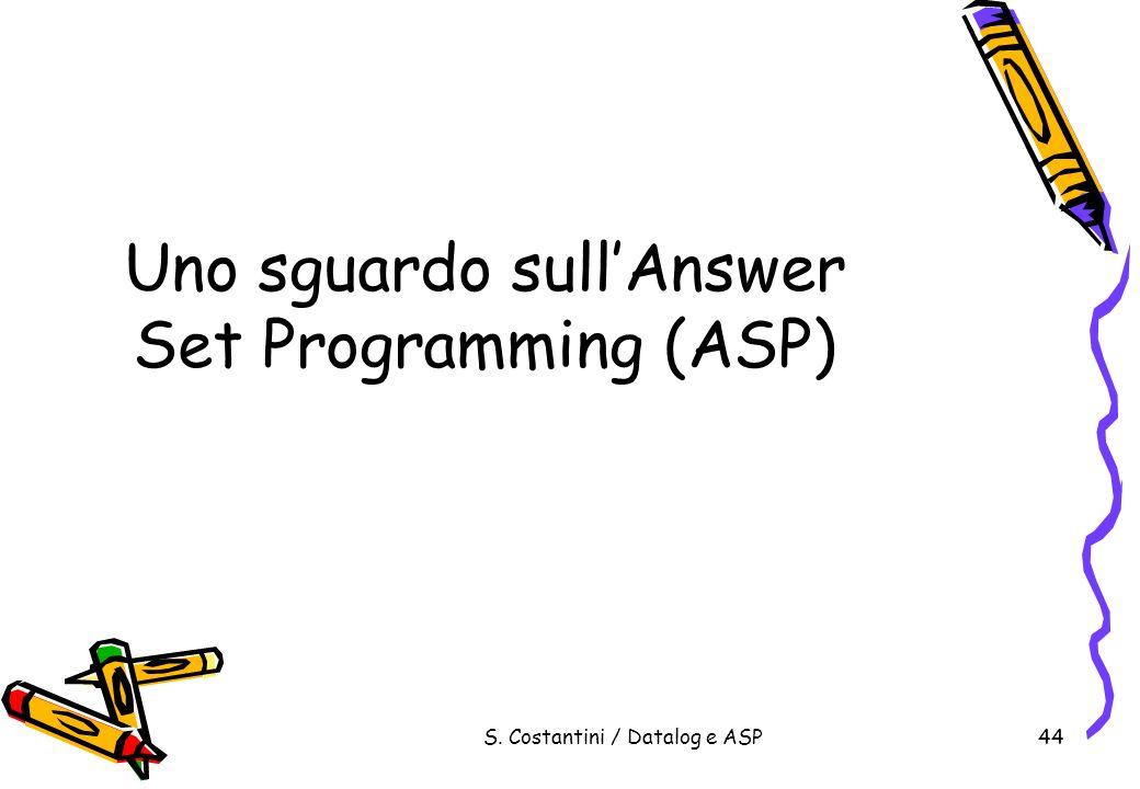 S. Costantini / Datalog e ASP44 Uno sguardo sullAnswer Set Programming (ASP)