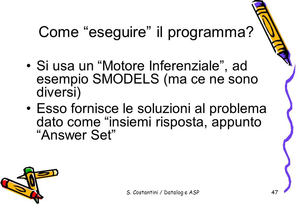 S. Costantini / Datalog e ASP47 Come eseguire il programma? Si usa un Motore Inferenziale, ad esempio SMODELS (ma ce ne sono diversi) Esso fornisce le