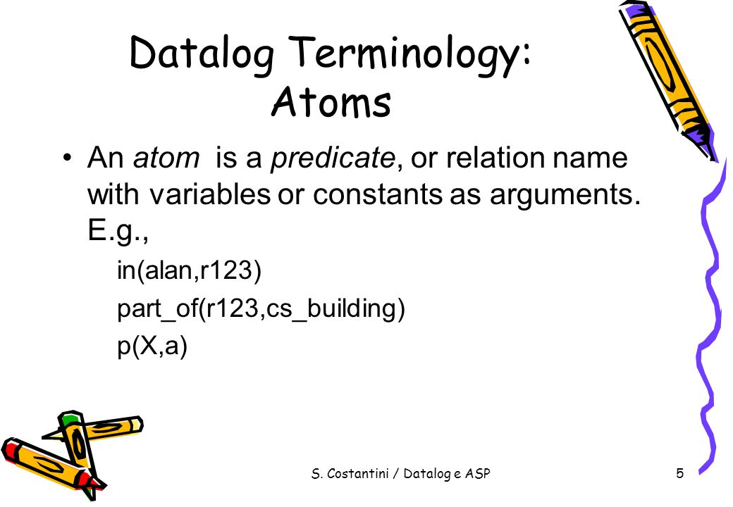 S. Costantini / Datalog e ASP5 Datalog Terminology: Atoms An atom is a predicate, or relation name with variables or constants as arguments. E.g., in(