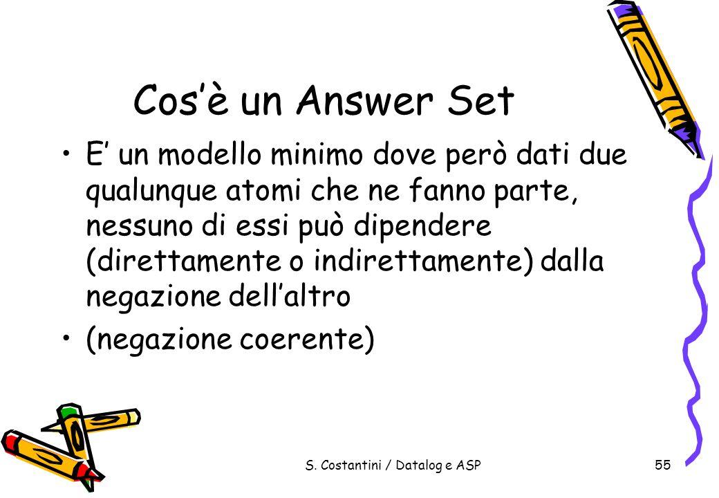 S. Costantini / Datalog e ASP55 Cosè un Answer Set E un modello minimo dove però dati due qualunque atomi che ne fanno parte, nessuno di essi può dipe