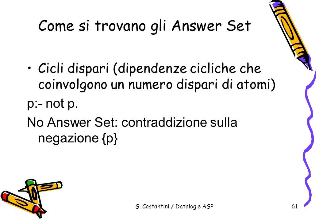 S. Costantini / Datalog e ASP61 Come si trovano gli Answer Set Cicli dispari (dipendenze cicliche che coinvolgono un numero dispari di atomi) p:- not