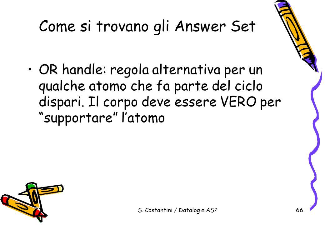 S. Costantini / Datalog e ASP66 Come si trovano gli Answer Set OR handle: regola alternativa per un qualche atomo che fa parte del ciclo dispari. Il c