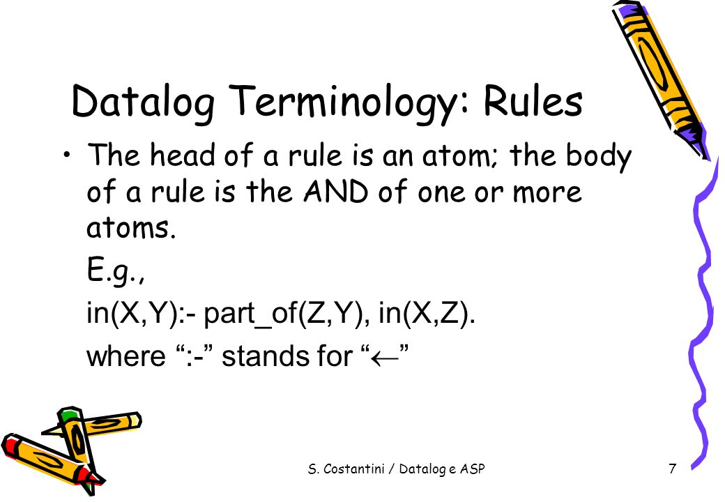 S. Costantini / Datalog e ASP8 Datalog Terminology: Rules Rules without body: E.g., in(alan,r123).