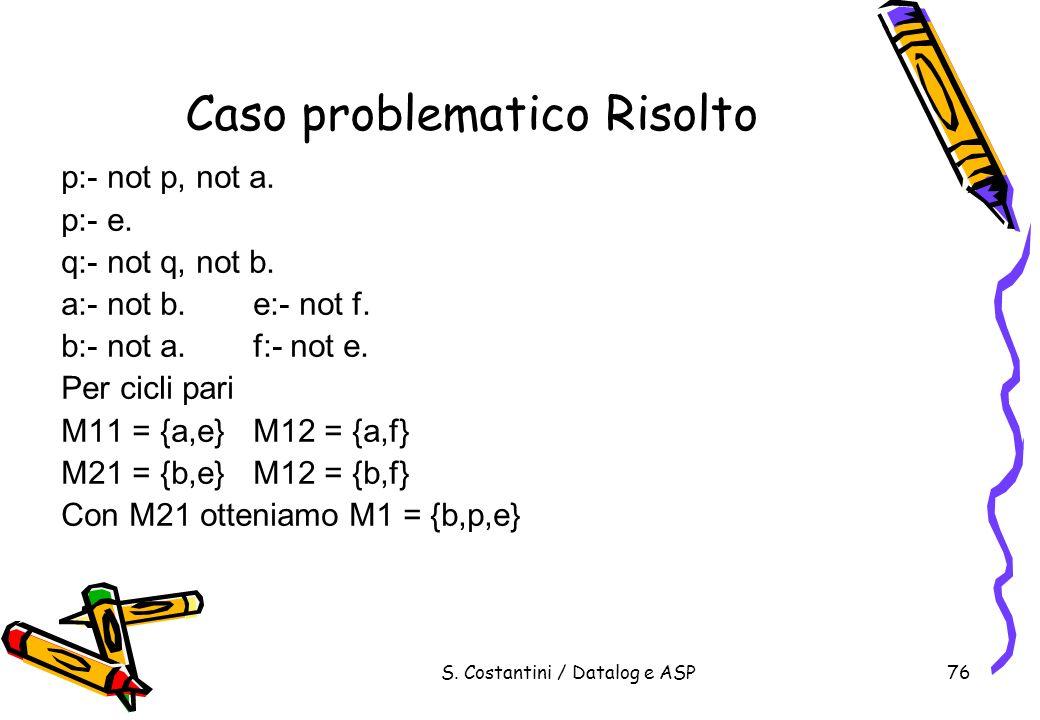 S. Costantini / Datalog e ASP76 Caso problematico Risolto p:- not p, not a. p:- e. q:- not q, not b. a:- not b.e:- not f. b:- not a.f:- not e. Per cic