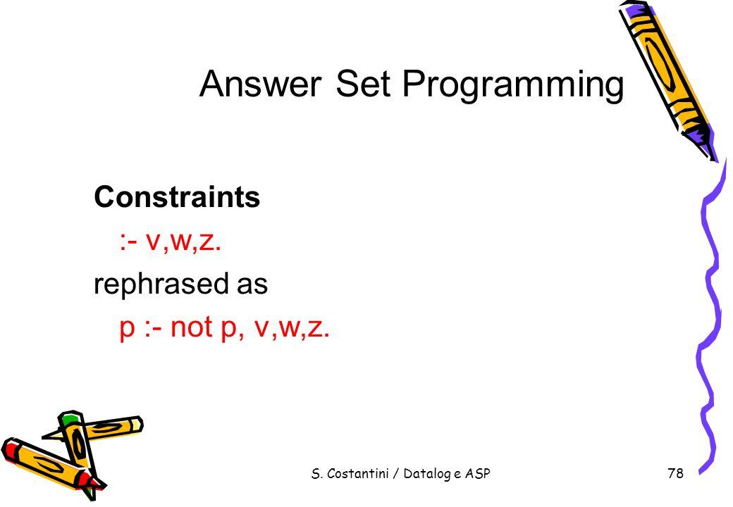 S. Costantini / Datalog e ASP78 Answer Set Programming Constraints :- v,w,z. rephrased as p :- not p, v,w,z.
