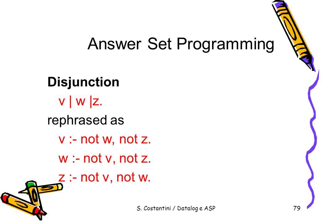 S. Costantini / Datalog e ASP79 Answer Set Programming Disjunction v | w |z. rephrased as v :- not w, not z. w :- not v, not z. z :- not v, not w.