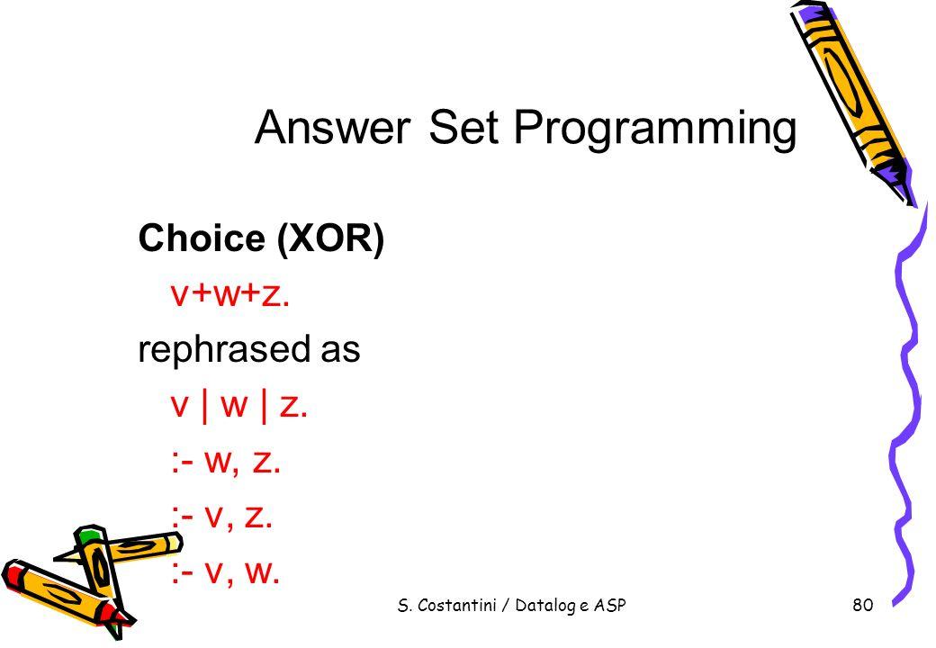 S. Costantini / Datalog e ASP80 Answer Set Programming Choice (XOR) v+w+z. rephrased as v | w | z. :- w, z. :- v, z. :- v, w.