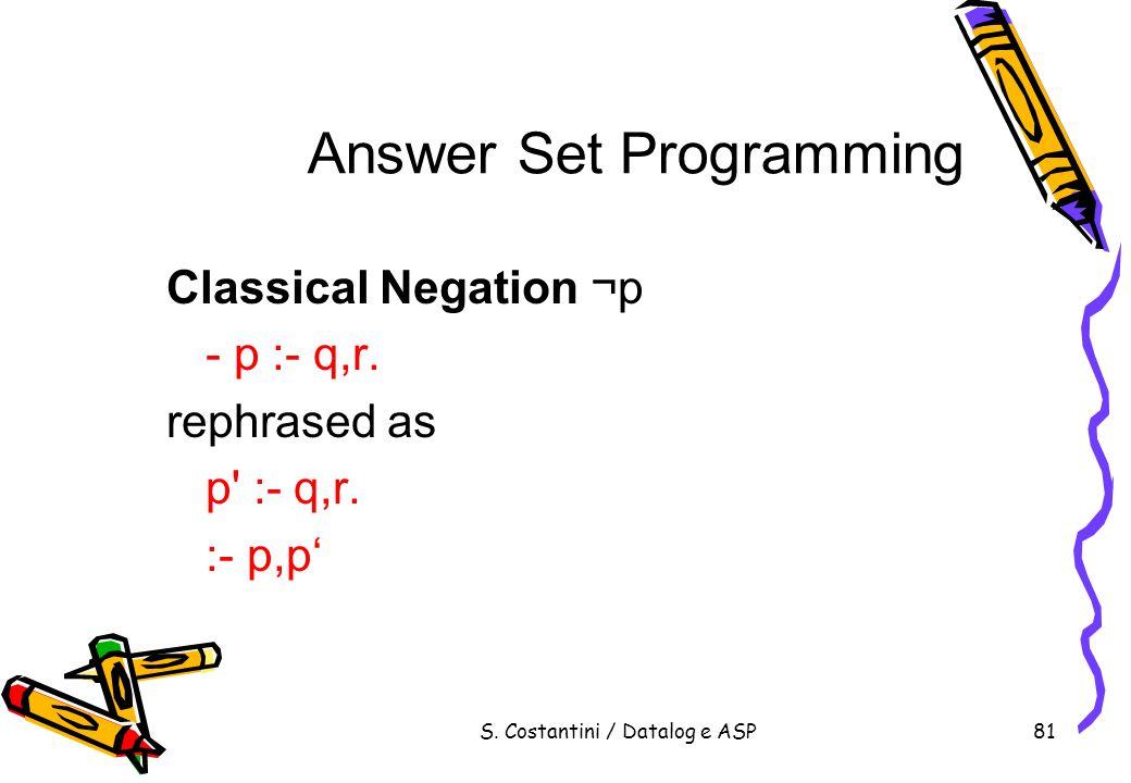 S. Costantini / Datalog e ASP81 Answer Set Programming Classical Negation ¬p - p :- q,r. rephrased as p' :- q,r. :- p,p