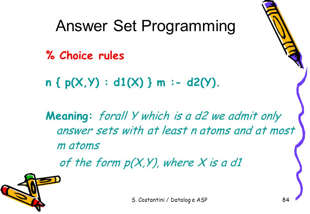 S. Costantini / Datalog e ASP84 Answer Set Programming % Choice rules n { p(X,Y) : d1(X) } m :- d2(Y). Meaning: forall Y which is a d2 we admit only a