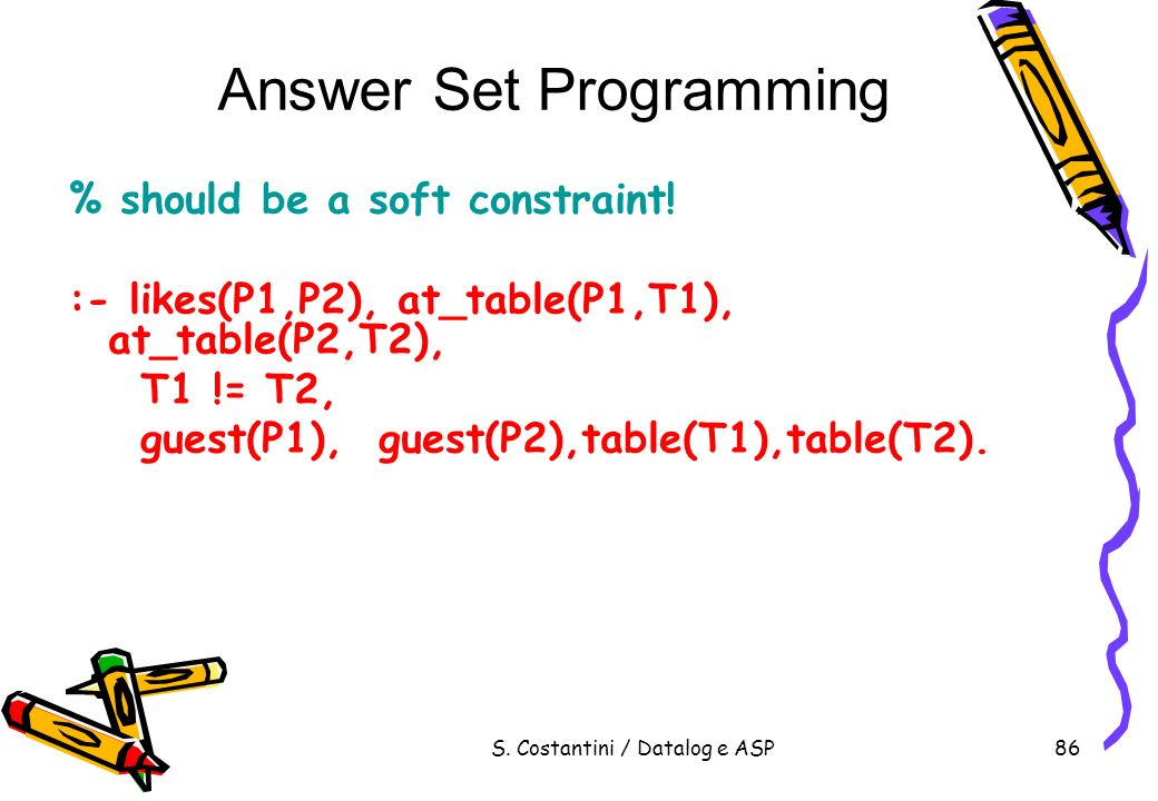 S. Costantini / Datalog e ASP86 Answer Set Programming % should be a soft constraint! :- likes(P1,P2), at_table(P1,T1), at_table(P2,T2), T1 != T2, gue