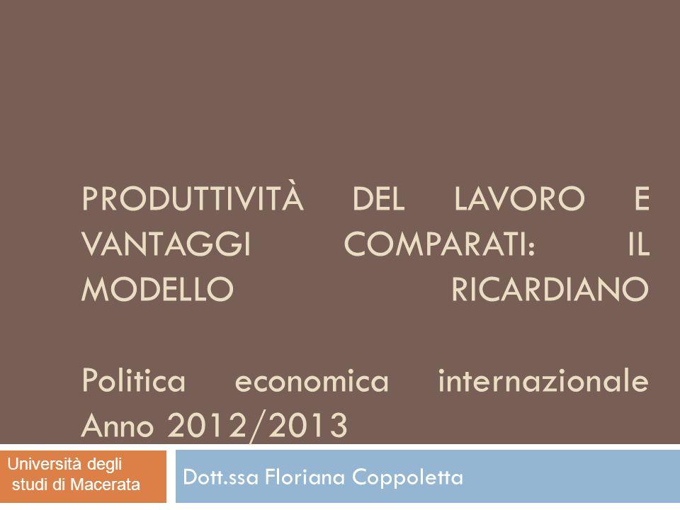 PRODUTTIVITÀ DEL LAVORO E VANTAGGI COMPARATI: IL MODELLO RICARDIANO Politica economica internazionale Anno 2012/2013 Dott.ssa Floriana Coppoletta Univ