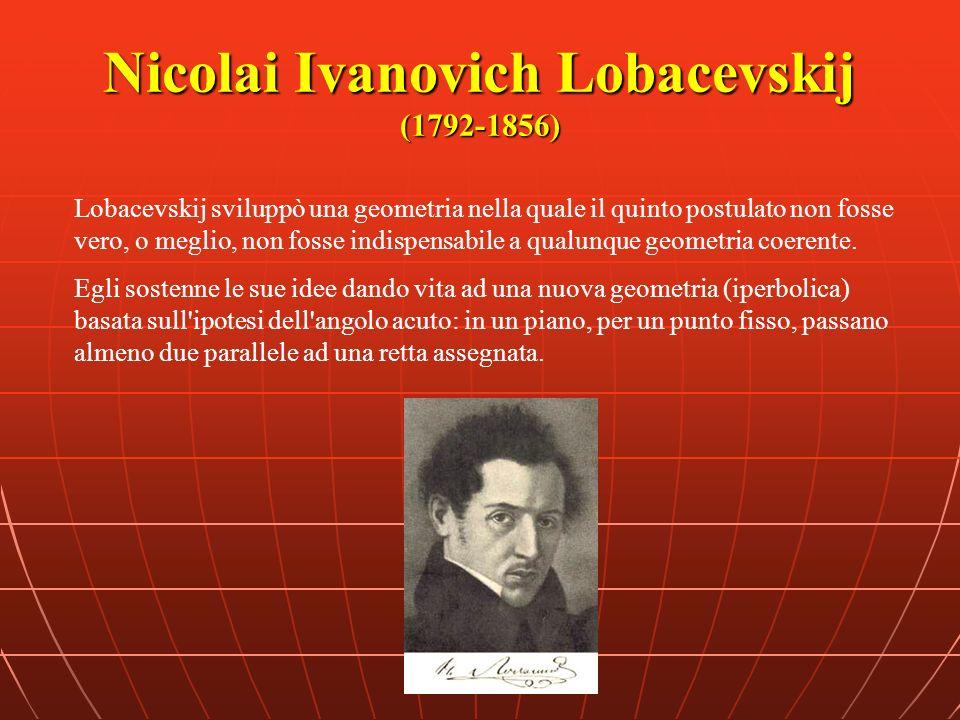 Nicolai Ivanovich Lobacevskij (1792-1856) Lobacevskij sviluppò una geometria nella quale il quinto postulato non fosse vero, o meglio, non fosse indis