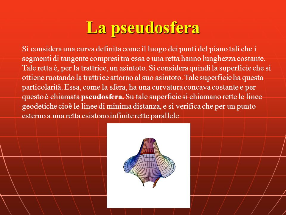 La pseudosfera Si considera una curva definita come il luogo dei punti del piano tali che i segmenti di tangente compresi tra essa e una retta hanno l