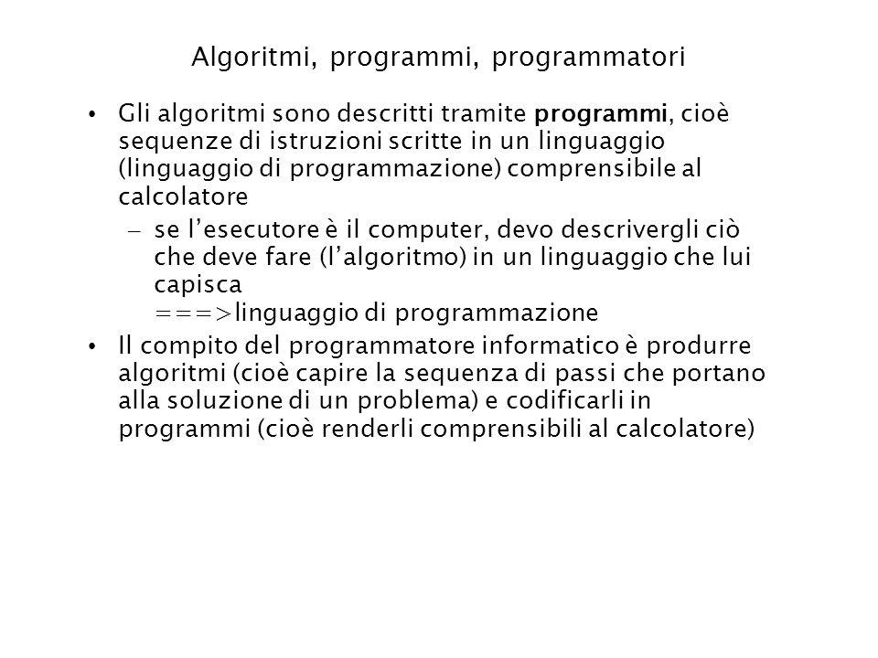 Algoritmi, programmi, programmatori Gli algoritmi sono descritti tramite programmi, cioè sequenze di istruzioni scritte in un linguaggio (linguaggio d