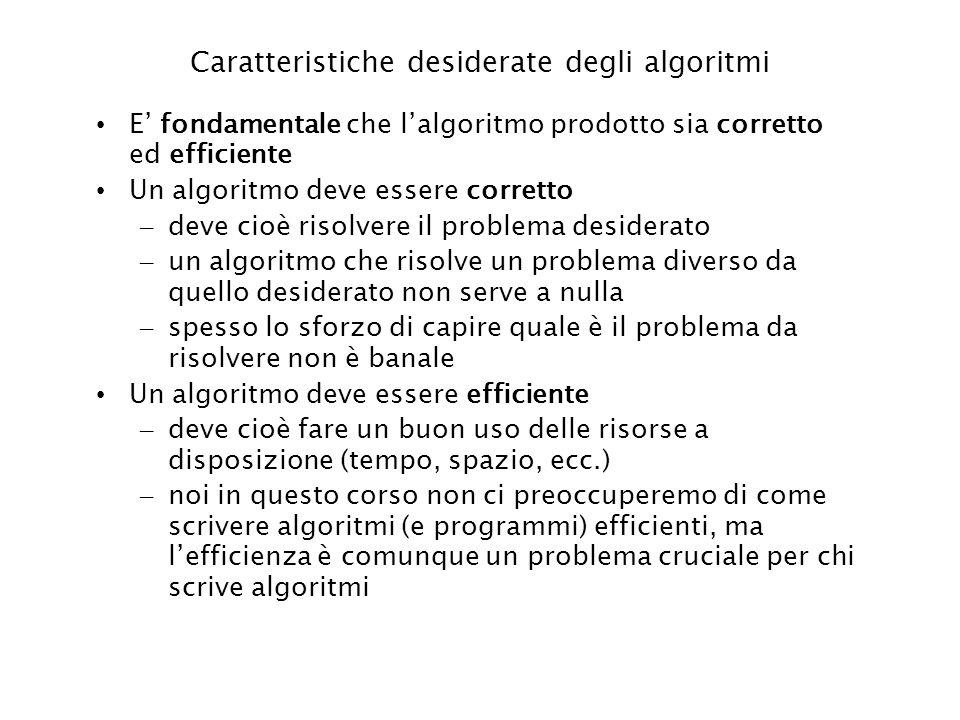 Caratteristiche desiderate degli algoritmi E fondamentale che lalgoritmo prodotto sia corretto ed efficiente Un algoritmo deve essere corretto – deve