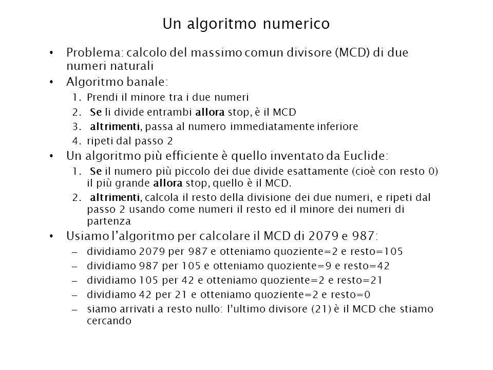Un algoritmo numerico Problema: calcolo del massimo comun divisore (MCD) di due numeri naturali Algoritmo banale: 1.Prendi il minore tra i due numeri