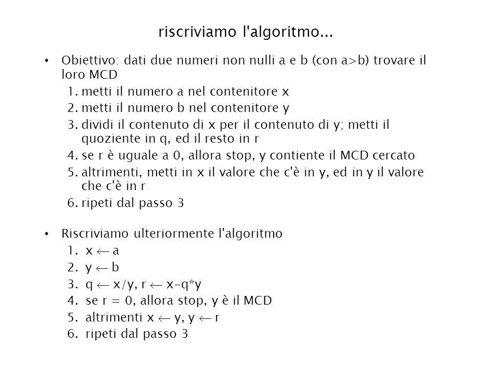riscriviamo l'algoritmo... Obiettivo: dati due numeri non nulli a e b (con a>b) trovare il loro MCD 1.metti il numero a nel contenitore x 2.metti il n