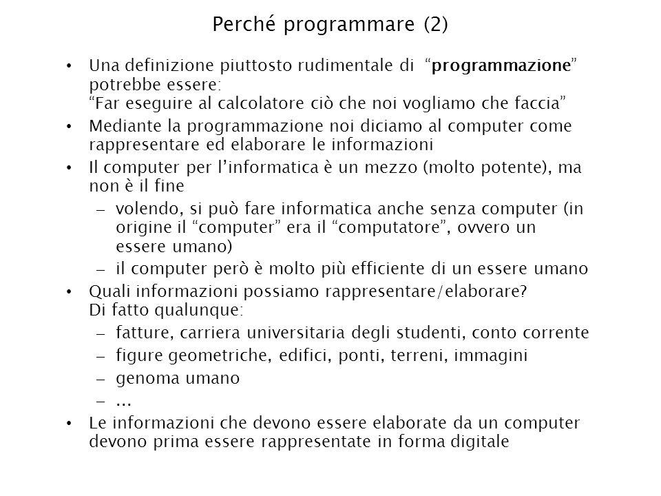 Perché programmare (2) Una definizione piuttosto rudimentale di programmazione potrebbe essere: Far eseguire al calcolatore ciò che noi vogliamo che f