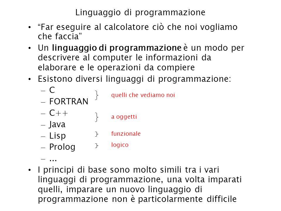 Linguaggio di programmazione Far eseguire al calcolatore ciò che noi vogliamo che faccia Un linguaggio di programmazione è un modo per descrivere al c