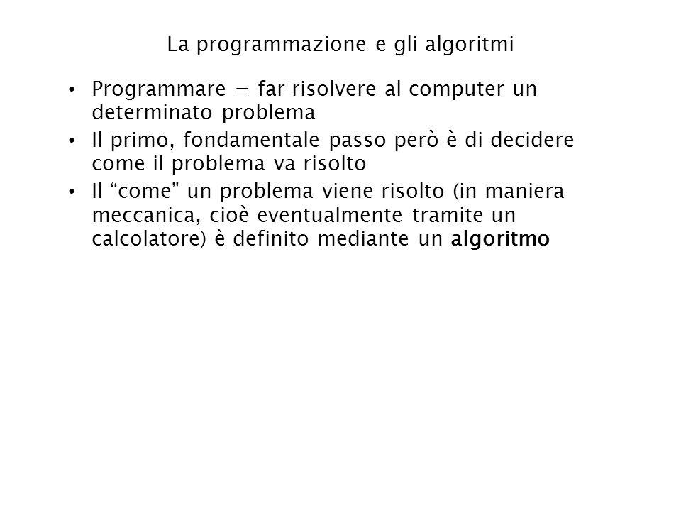 La programmazione e gli algoritmi Programmare = far risolvere al computer un determinato problema Il primo, fondamentale passo però è di decidere come