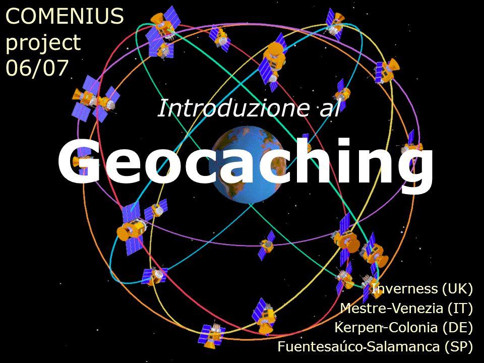 COMENIUS project 06/07 Inverness (UK) Mestre-Venezia (IT) Kerpen-Colonia (DE) Fuentesaúco - Salamanca (SP) Geocaching Introduzione al