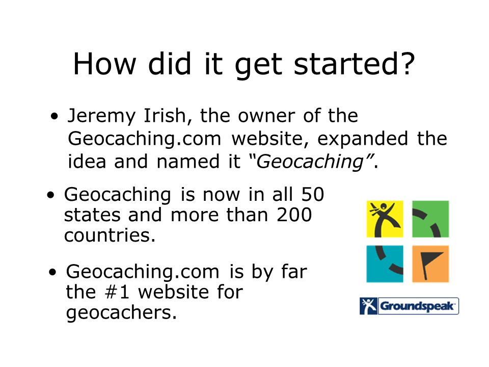How did it get started? Jeremy Irish, the owner of the Geocaching.com website, expanded the idea and named it Geocaching. Geocaching is now in all 50