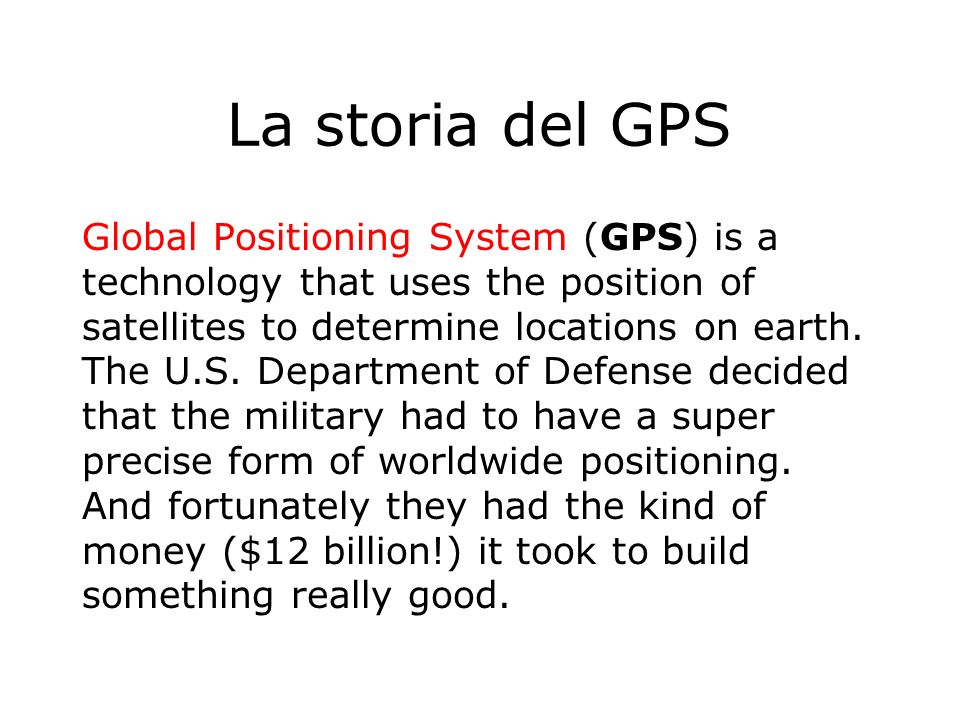 La storia del GPS Global Positioning System (GPS) is a technology that uses the position of satellites to determine locations on earth. The U.S. Depar