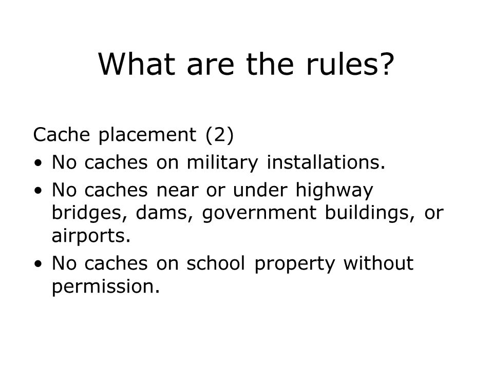 Cache placement (2) No caches on military installations. No caches near or under highway bridges, dams, government buildings, or airports. No caches o