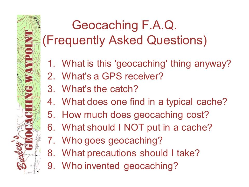 Geocaching F.A.Q. (Frequently Asked Questions) 1.What is this 'geocaching' thing anyway? 2.What's a GPS receiver? 3.What's the catch? 4.What does one