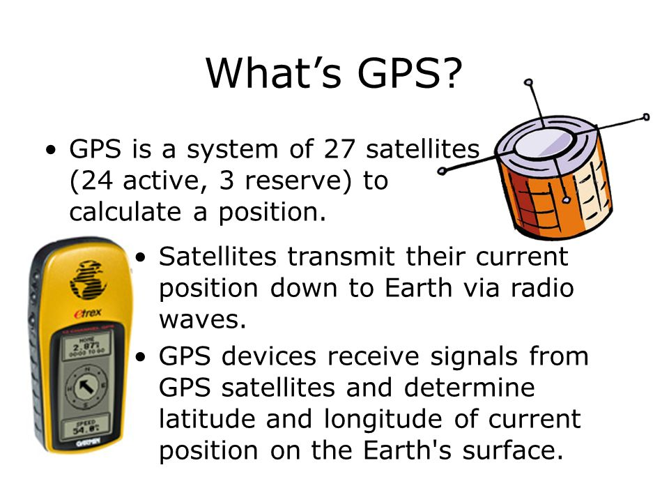 GPS is a system of 27 satellites (24 active, 3 reserve) to calculate a position. Satellites transmit their current position down to Earth via radio wa