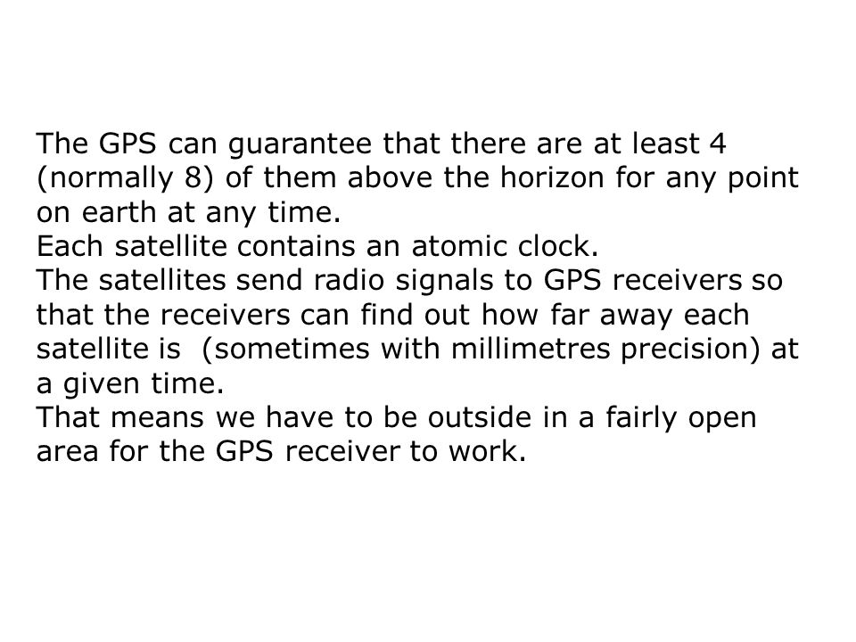 The GPS can guarantee that there are at least 4 (normally 8) of them above the horizon for any point on earth at any time. Each satellite contains an