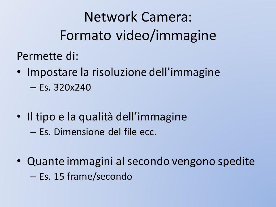 Network Camera: Formato video/immagine Permette di: Impostare la risoluzione dellimmagine – Es. 320x240 Il tipo e la qualità dellimmagine – Es. Dimens