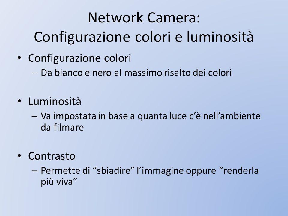Network Camera: Configurazione colori e luminosità Configurazione colori – Da bianco e nero al massimo risalto dei colori Luminosità – Va impostata in