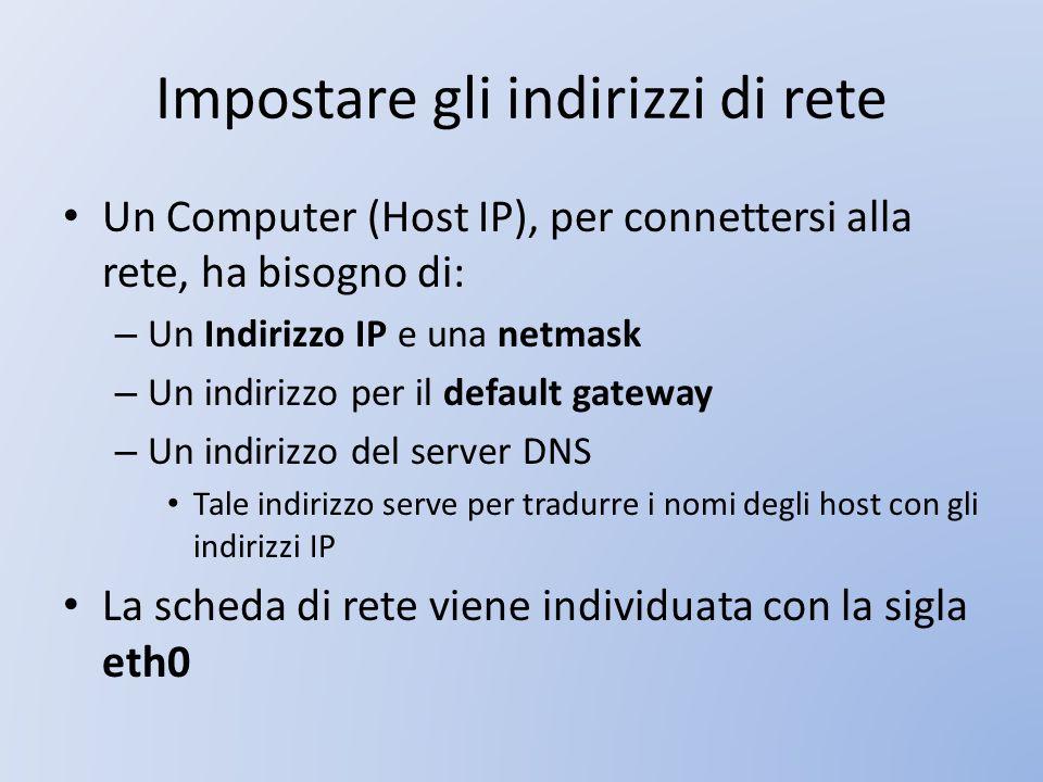 Impostare gli indirizzi di rete Un Computer (Host IP), per connettersi alla rete, ha bisogno di: – Un Indirizzo IP e una netmask – Un indirizzo per il