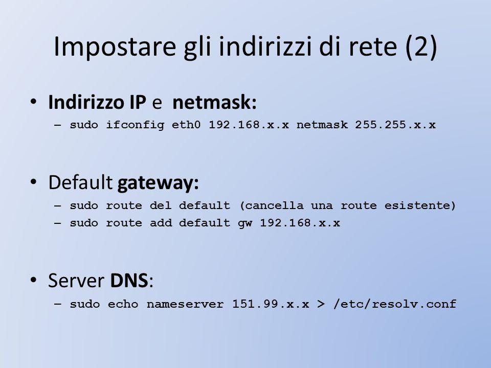 Impostare gli indirizzi di rete (2) Indirizzo IP e netmask: – sudo ifconfig eth0 192.168.x.x netmask 255.255.x.x Default gateway: – sudo route del def